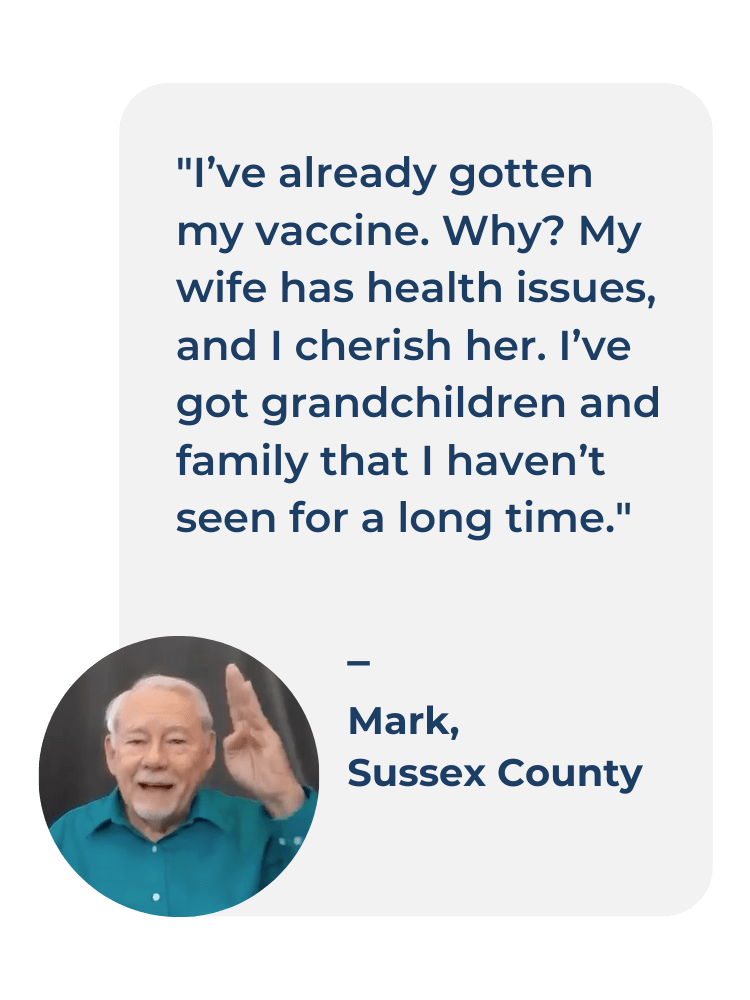 Photo of Mark from Sussex County and his testimonial as to why she got the COVID-19 Vaccine. I've already gotten my vaccine. Why? My wife has health issues, and I cherish her. I've got grandchildren and family that I haven't seen for a long time'.