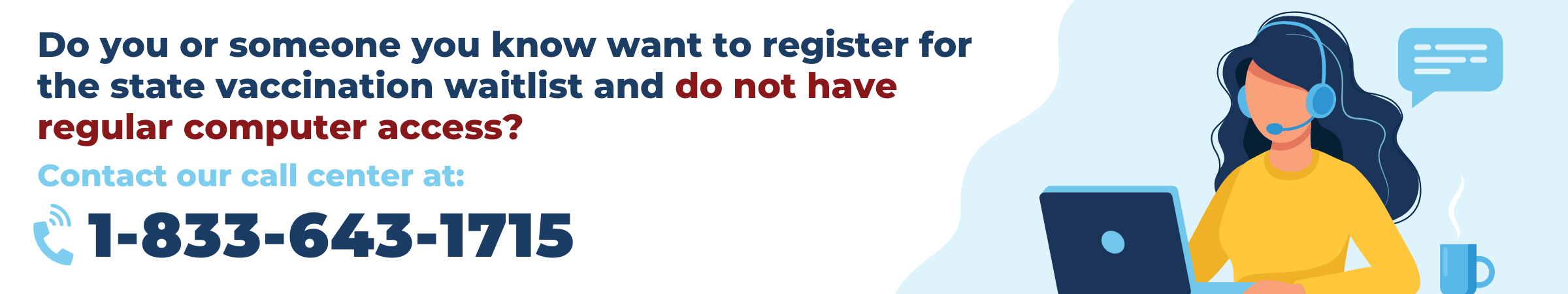 Do you or someone you know want to register for the state vaccination waitlist and do not have regular computer access? Contact our call center at 1-833-643-1715