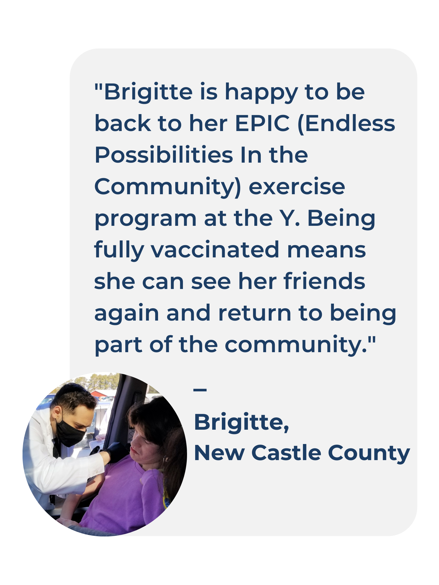 """graphic treatment of a written testimonial from Brigitte of New Castle County, Delaware. Testimonial reads: """"Brigitte is happy to be back to her EPIC (Endless Possibilities In the Community) exercise program at the Y. Being fully vaccinated means she can see her friends again and return to being part of the community. Brigitte, Newark"""""""