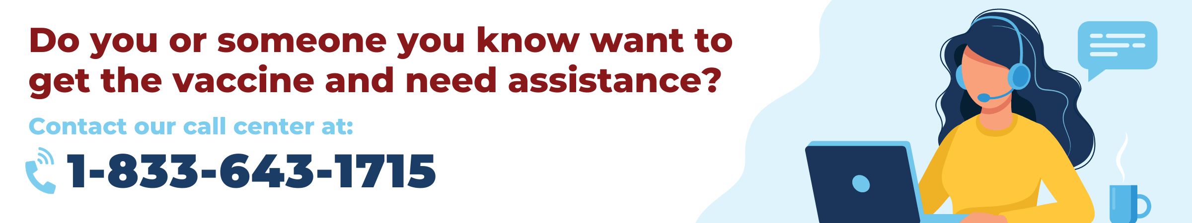 Do you or someone you know want to get the vaccine and need assistance? Contact our call center at 1-833-643-1715