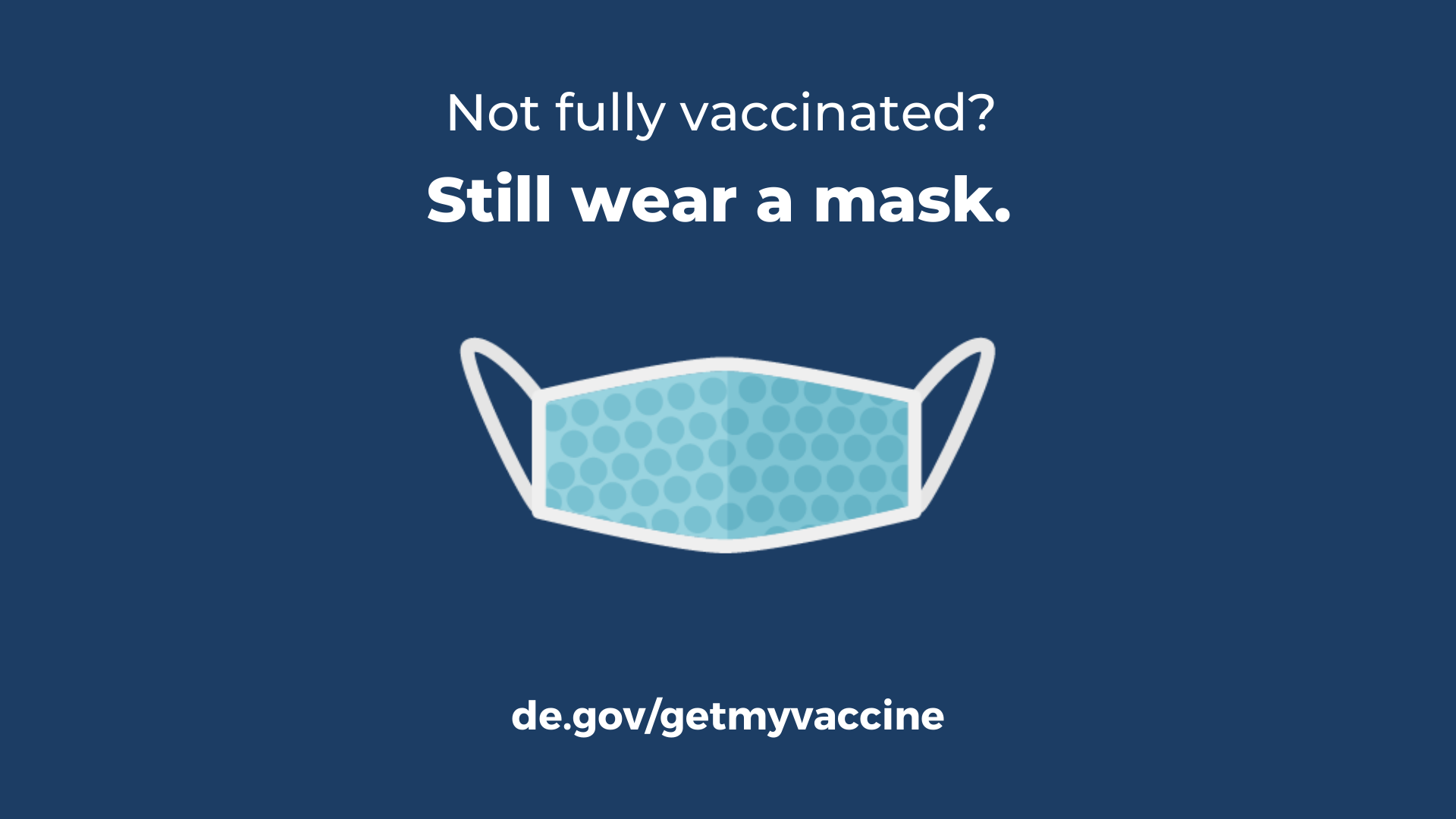 face mask illustration with the message, not fully vaccinated? Still wear a mask. visit de.govgetmyvaccine to get vaccinated.